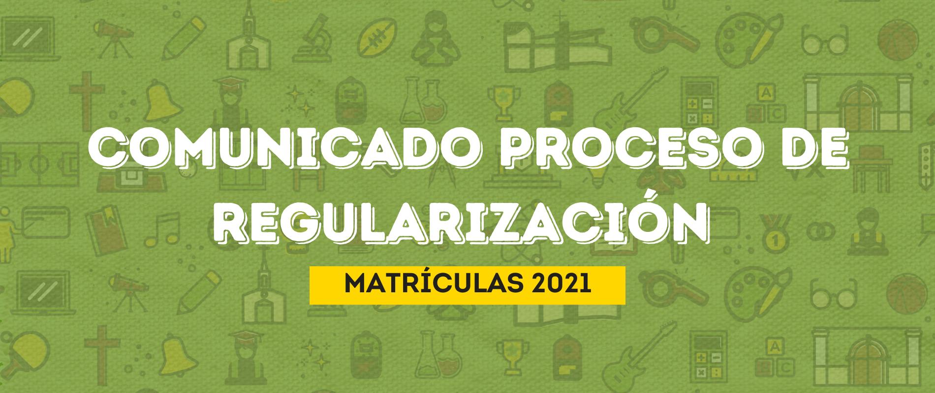 COMUNICADO PROCESO DE REGULARIZACIÓN MATRÍCULAS 2021