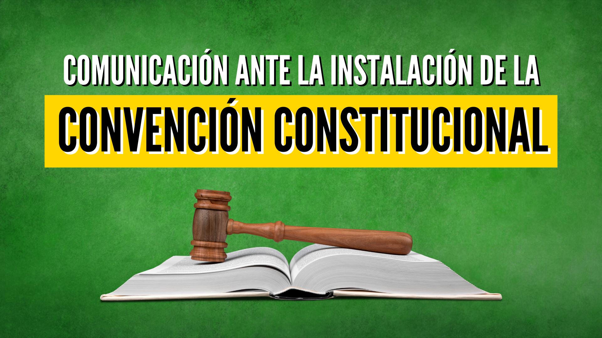 COMUNICACIÓN ANTE LA INSTALACIÓN DE LA CONVENCIÓN CONSTITUCIONAL